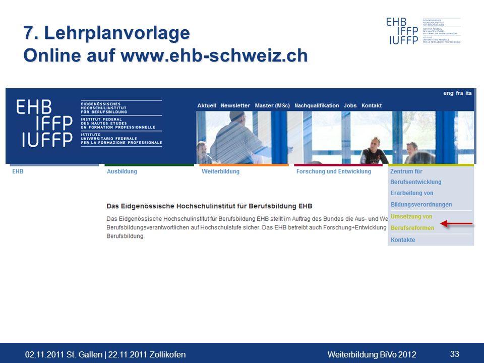 02.11.2011 St. Gallen | 22.11.2011 ZollikofenWeiterbildung BiVo 2012 33 7. Lehrplanvorlage Online auf www.ehb-schweiz.ch