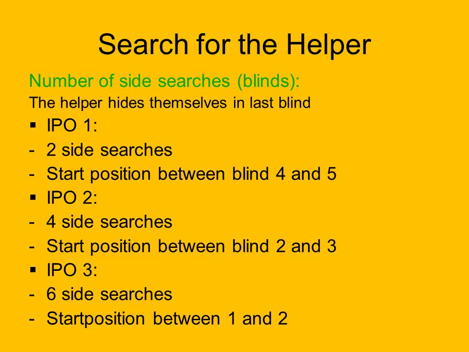 Search for the Helper Number of side searches (blinds): The helper hides themselves in last blind  IPO 1: -2 side searches -Start position between bl