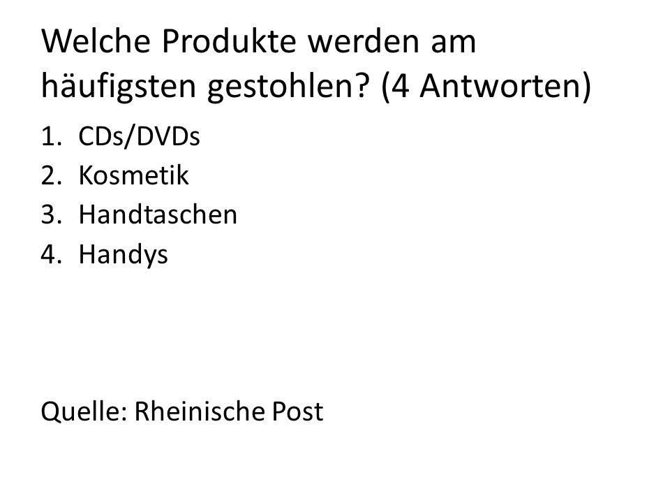 Welche Produkte werden am häufigsten gestohlen? (4 Antworten) 1.CDs/DVDs 2.Kosmetik 3.Handtaschen 4.Handys Quelle: Rheinische Post