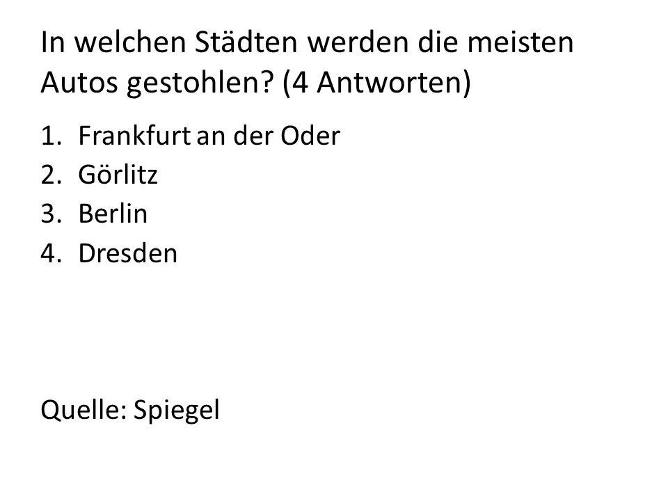 In welchen Städten werden die meisten Autos gestohlen? (4 Antworten) 1.Frankfurt an der Oder 2.Görlitz 3.Berlin 4.Dresden Quelle: Spiegel