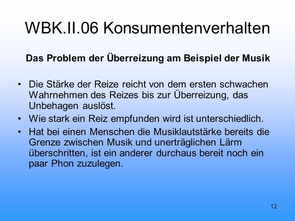 12 WBK.II.06 Konsumentenverhalten Das Problem der Überreizung am Beispiel der Musik Die Stärke der Reize reicht von dem ersten schwachen Wahrnehmen des Reizes bis zur Überreizung, das Unbehagen auslöst.