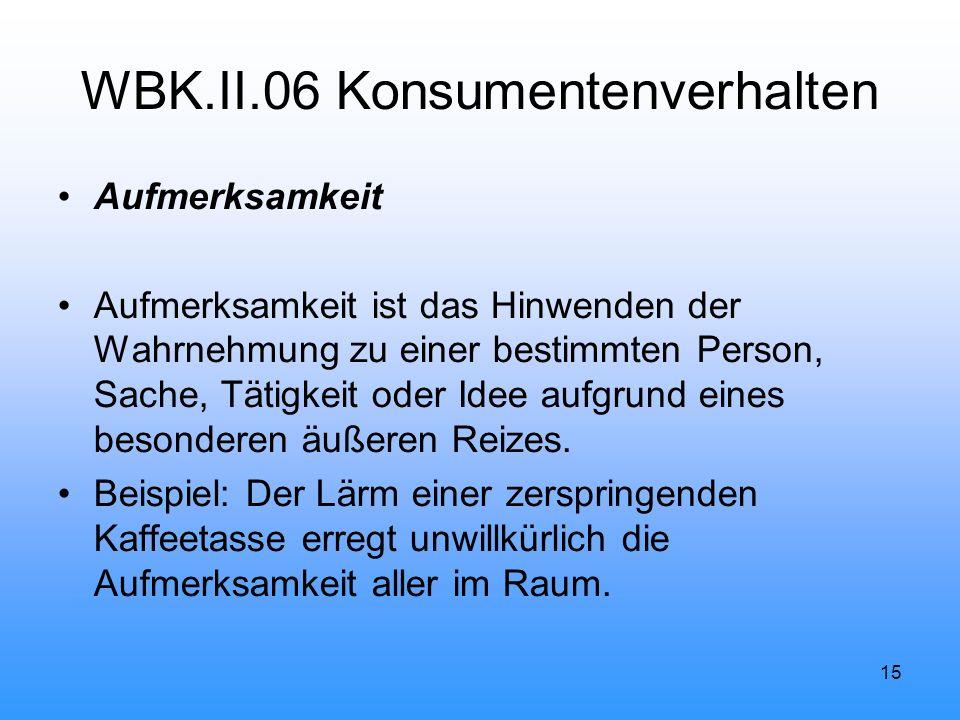 15 WBK.II.06 Konsumentenverhalten Aufmerksamkeit Aufmerksamkeit ist das Hinwenden der Wahrnehmung zu einer bestimmten Person, Sache, Tätigkeit oder Idee aufgrund eines besonderen äußeren Reizes.