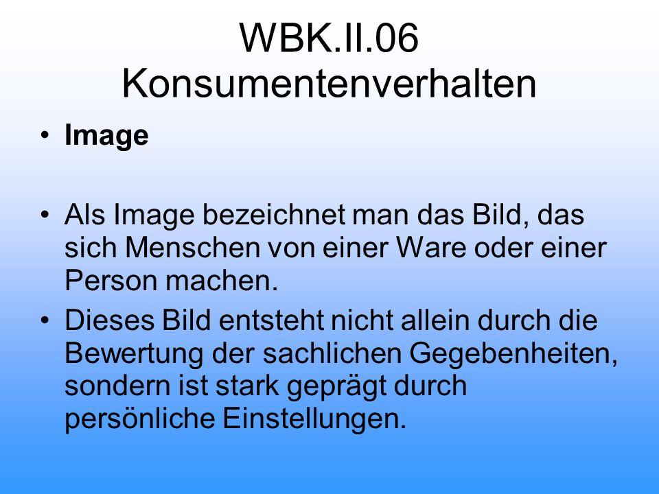 WBK.II.06 Konsumentenverhalten Image Als Image bezeichnet man das Bild, das sich Menschen von einer Ware oder einer Person machen.