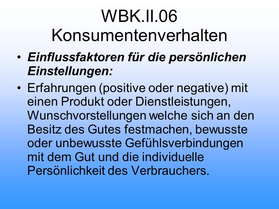 WBK.II.06 Konsumentenverhalten Einflussfaktoren für die persönlichen Einstellungen: Erfahrungen (positive oder negative) mit einen Produkt oder Dienstleistungen, Wunschvorstellungen welche sich an den Besitz des Gutes festmachen, bewusste oder unbewusste Gefühlsverbindungen mit dem Gut und die individuelle Persönlichkeit des Verbrauchers.