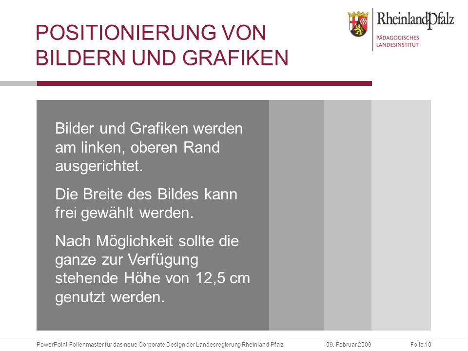 Folie 10PowerPoint-Folienmaster für das neue Corporate Design der Landesregierung Rheinland-Pfalz09. Februar 2009 POSITIONIERUNG VON BILDERN UND GRAFI