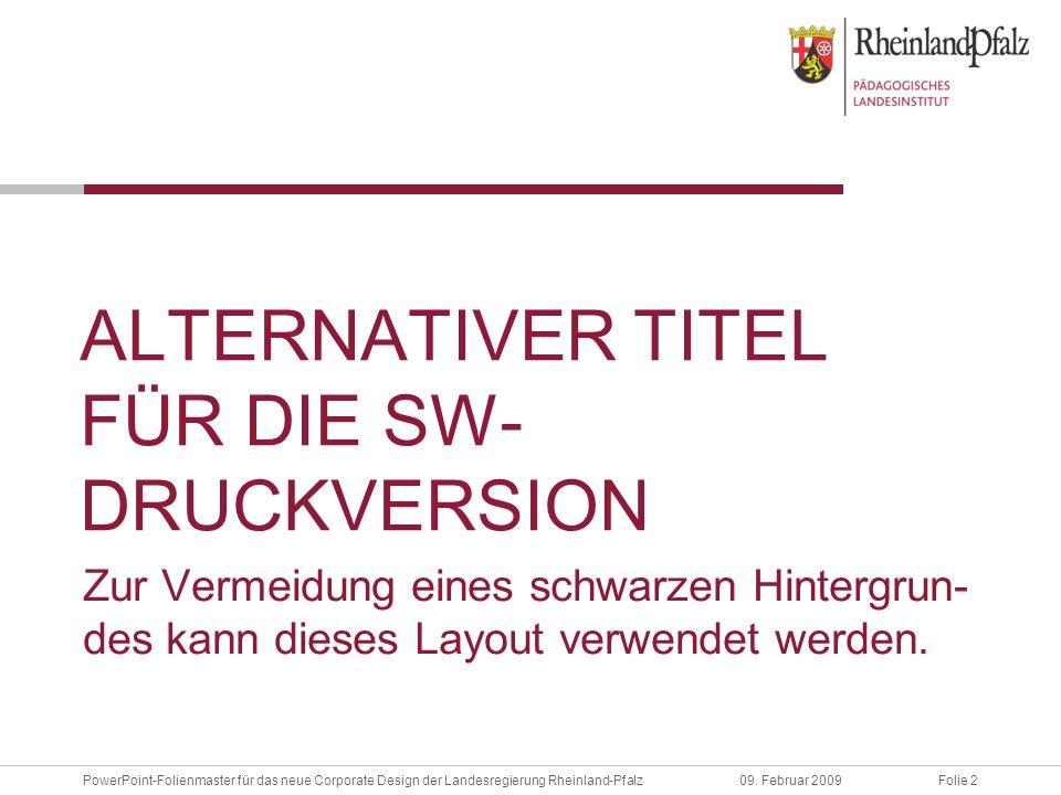 Folie 209. Februar 2009PowerPoint-Folienmaster für das neue Corporate Design der Landesregierung Rheinland-Pfalz ALTERNATIVER TITEL FÜR DIE SW- DRUCKV