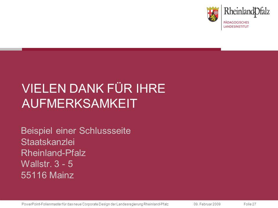 Folie 27PowerPoint-Folienmaster für das neue Corporate Design der Landesregierung Rheinland-Pfalz09. Februar 2009 VIELEN DANK FÜR IHRE AUFMERKSAMKEIT