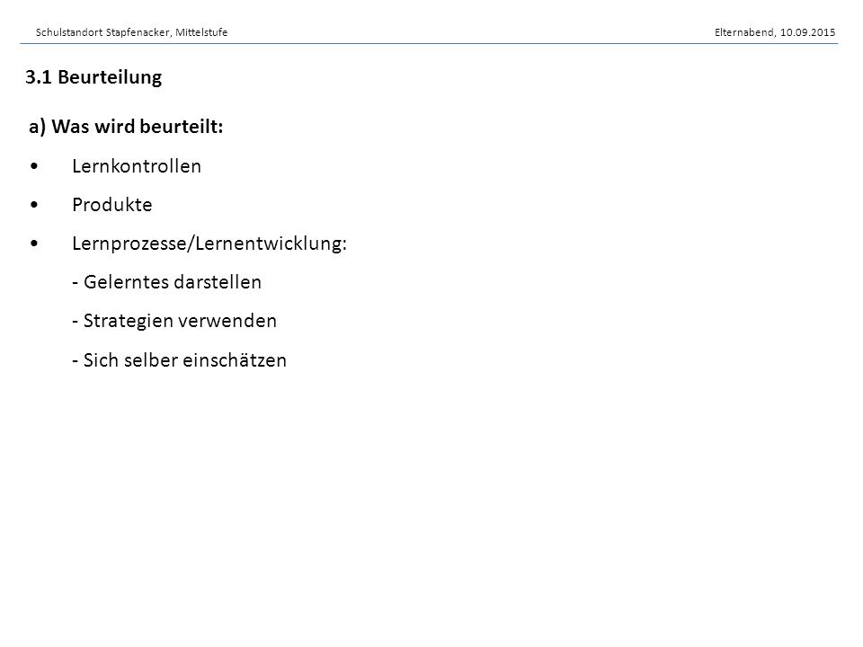 a) Was wird beurteilt: Lernkontrollen Produkte Lernprozesse/Lernentwicklung: - Gelerntes darstellen - Strategien verwenden - Sich selber einschätzen 3.1 Beurteilung Schulstandort Stapfenacker, MittelstufeElternabend, 10.09.2015