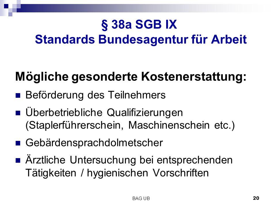 BAG UB 20 § 38a SGB IX Standards Bundesagentur für Arbeit Mögliche gesonderte Kostenerstattung: Beförderung des Teilnehmers Überbetriebliche Qualifizierungen (Staplerführerschein, Maschinenschein etc.) Gebärdensprachdolmetscher Ärztliche Untersuchung bei entsprechenden Tätigkeiten / hygienischen Vorschriften