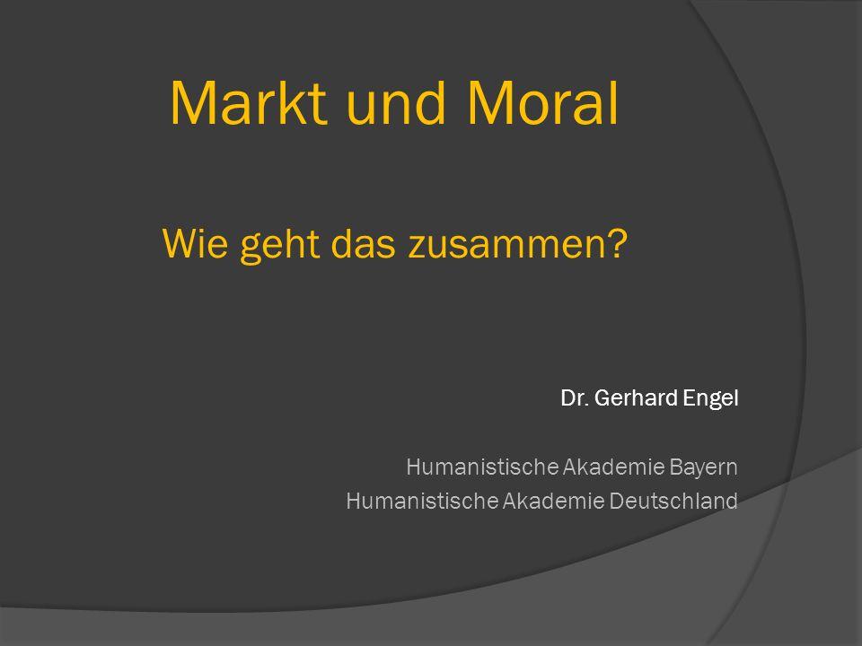 Markt und Moral Wie geht das zusammen? Dr. Gerhard Engel Humanistische Akademie Bayern Humanistische Akademie Deutschland