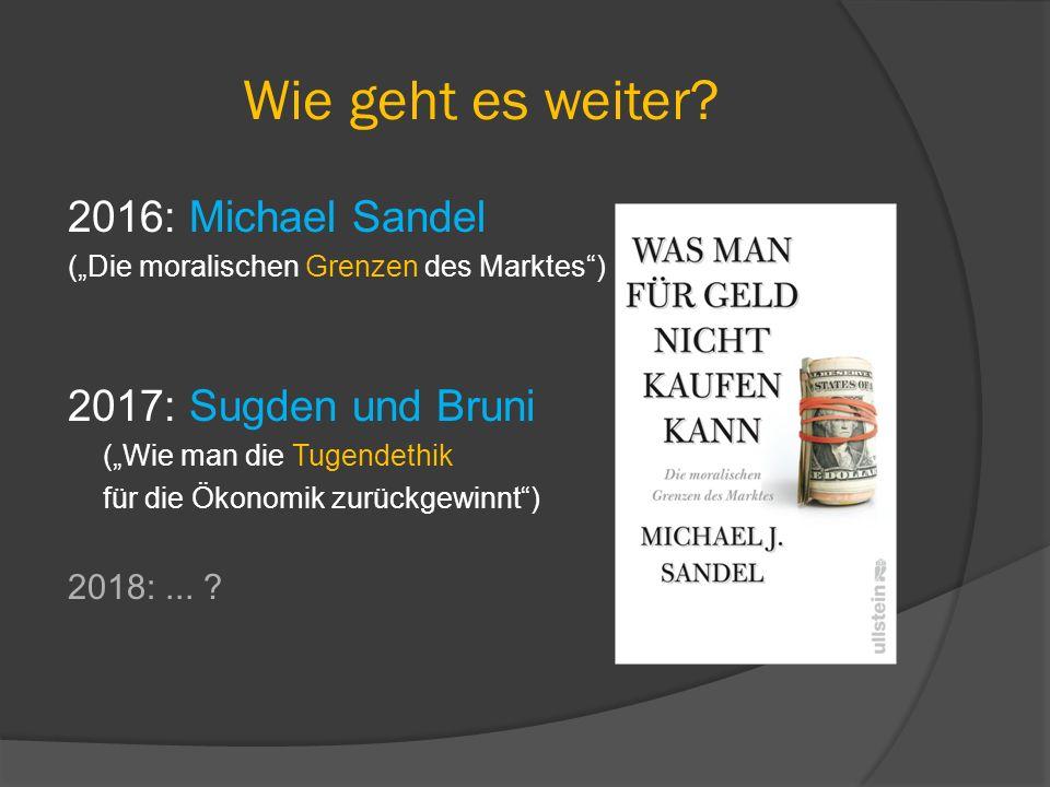"""Wie geht es weiter? 2016: Michael Sandel (""""Die moralischen Grenzen des Marktes"""") 2017: Sugden und Bruni (""""Wie man die Tugendethik für die Ökonomik zur"""