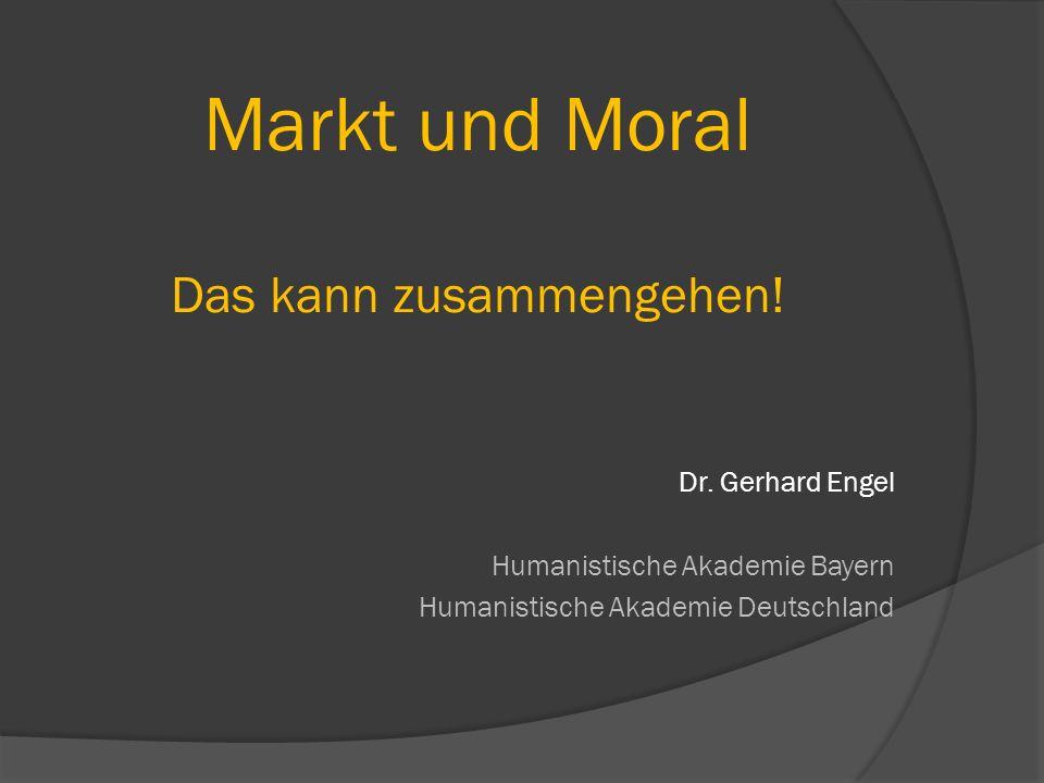 Markt und Moral Das kann zusammengehen! Dr. Gerhard Engel Humanistische Akademie Bayern Humanistische Akademie Deutschland