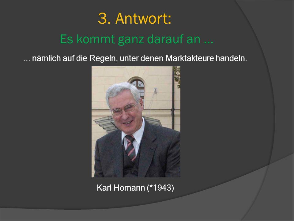 3. Antwort: Es kommt ganz darauf an...... nämlich auf die Regeln, unter denen Marktakteure handeln. Karl Homann (*1943)