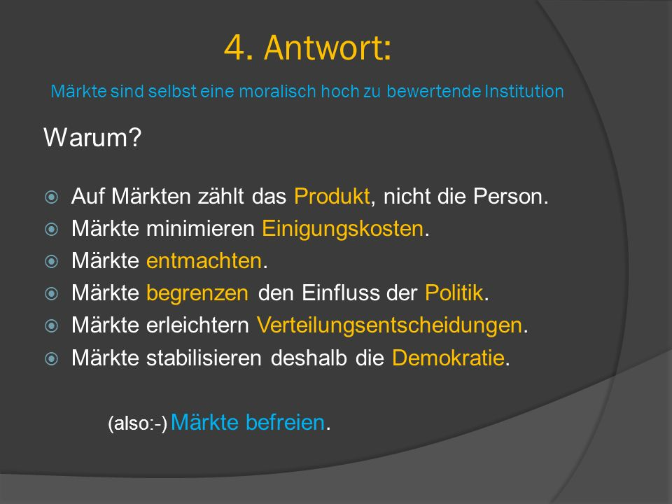 4. Antwort: Märkte sind selbst eine moralisch hoch zu bewertende Institution Warum?  Auf Märkten zählt das Produkt, nicht die Person.  Märkte minimi