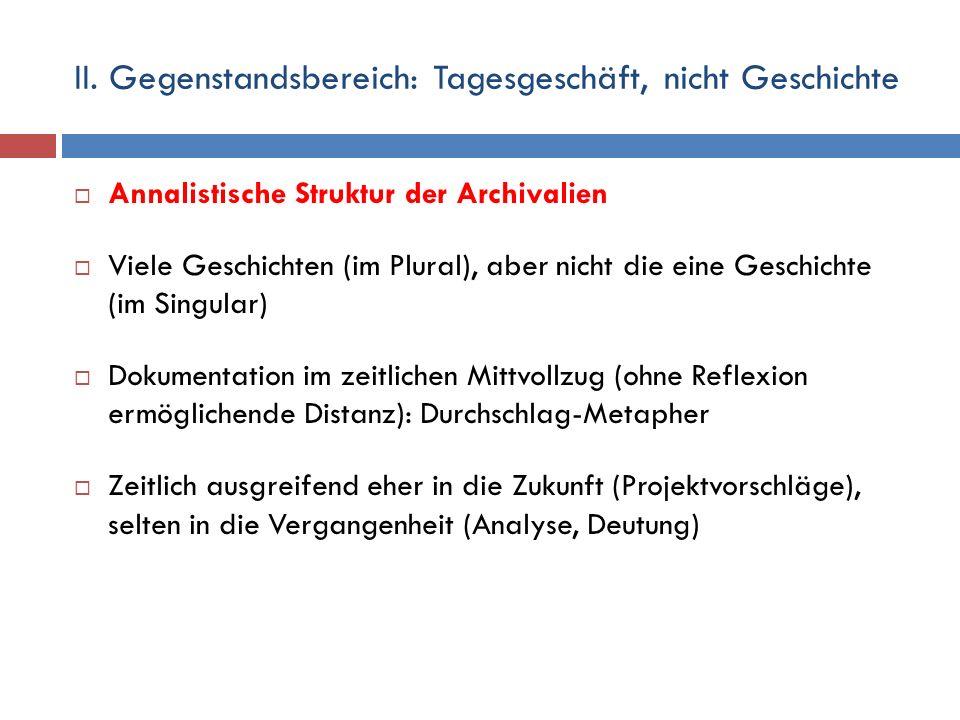 II. Gegenstandsbereich: Tagesgeschäft, nicht Geschichte  Annalistische Struktur der Archivalien  Viele Geschichten (im Plural), aber nicht die eine