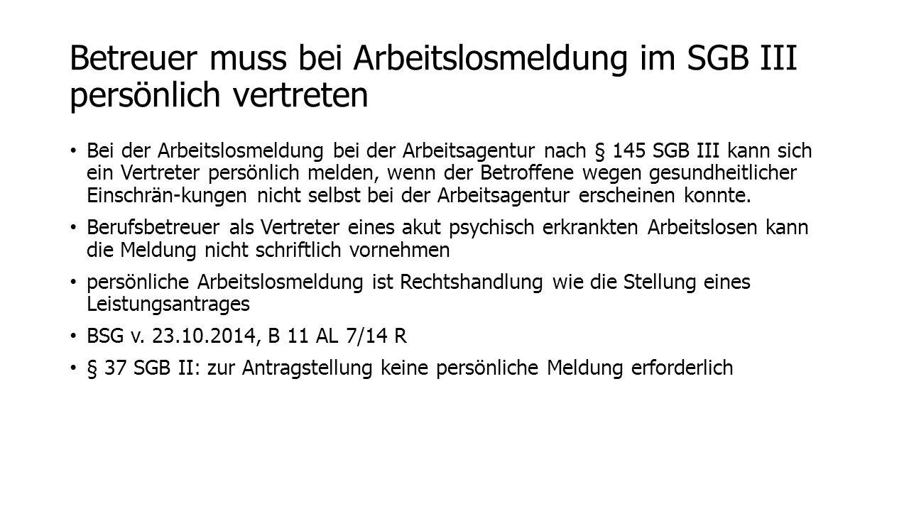 Betreuer muss bei Arbeitslosmeldung im SGB III persönlich vertreten Bei der Arbeitslosmeldung bei der Arbeitsagentur nach § 145 SGB III kann sich ein Vertreter persönlich melden, wenn der Betroffene wegen gesundheitlicher Einschrän-kungen nicht selbst bei der Arbeitsagentur erscheinen konnte.