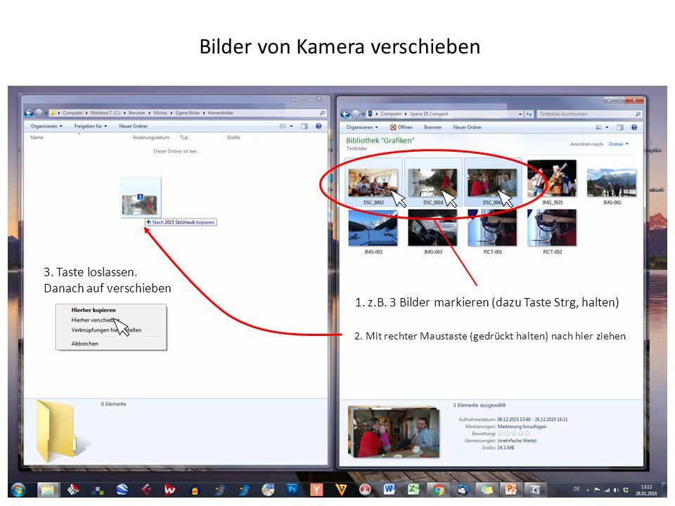 Bilder von Kamera verschieben 1. z.B. 3 Bilder markieren (dazu Taste Strg, halten) 2. Mit rechter Maustaste (gedrückt halten) nach hier ziehen 3. Tast