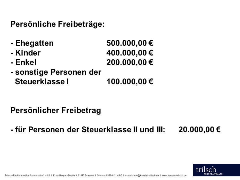 Persönliche Freibeträge: - Ehegatten500.000,00 € - Kinder400.000,00 € - Enkel200.000,00 € - sonstige Personen der Steuerklasse I100.000,00 € Persönlicher Freibetrag - für Personen der Steuerklasse II und III: 20.000,00 €
