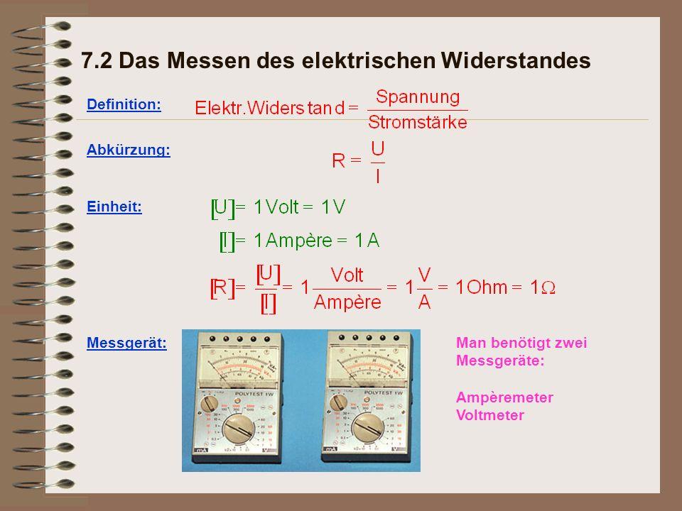 7.2 Das Messen des elektrischen Widerstandes Definition: Abkürzung: Einheit: Messgerät:Man benötigt zwei Messgeräte: Ampèremeter Voltmeter
