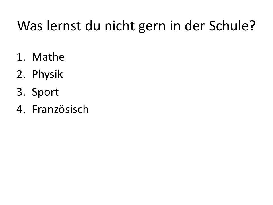 Was lernst du nicht gern in der Schule 1.Mathe 2.Physik 3.Sport 4.Französisch