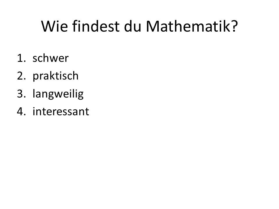 Wie findest du Mathematik 1.schwer 2.praktisch 3.langweilig 4.interessant