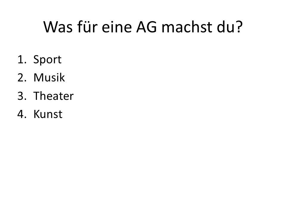 Was für eine AG machst du 1.Sport 2.Musik 3.Theater 4.Kunst