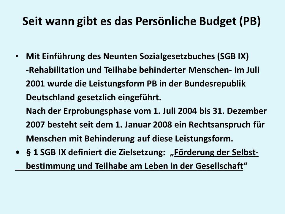 Seit wann gibt es das Persönliche Budget (PB) Mit Einführung des Neunten Sozialgesetzbuches (SGB IX) -Rehabilitation und Teilhabe behinderter Menschen- im Juli 2001 wurde die Leistungsform PB in der Bundesrepublik Deutschland gesetzlich eingeführt.