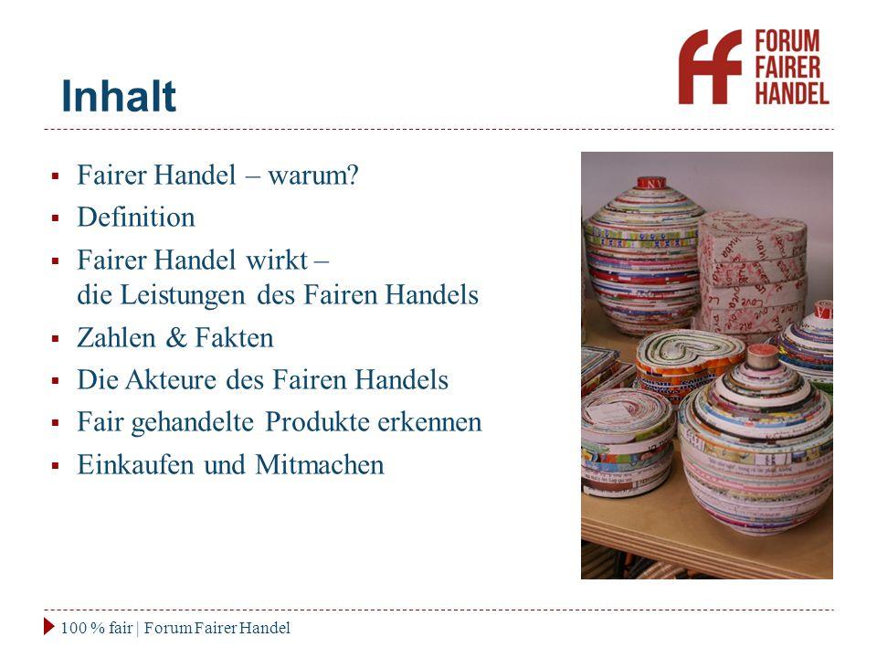 Inhalt 100 % fair | Forum Fairer Handel  Fairer Handel – warum?  Definition  Fairer Handel wirkt – die Leistungen des Fairen Handels  Zahlen & Fak