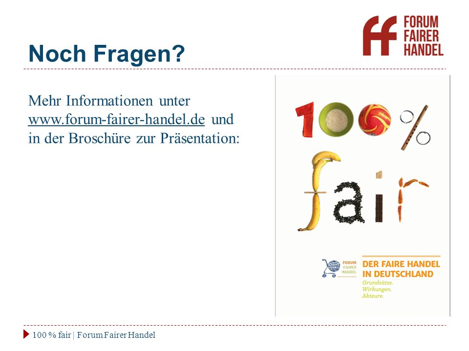 Noch Fragen? 100 % fair | Forum Fairer Handel Mehr Informationen unter www.forum-fairer-handel.de und in der Broschüre zur Präsentation: