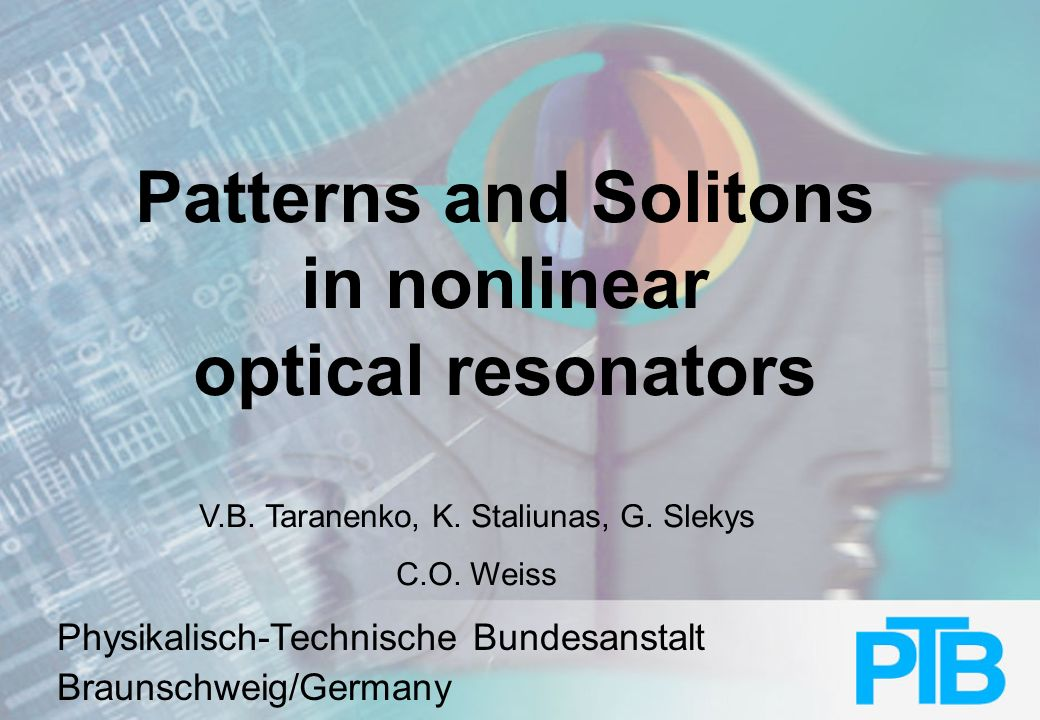 Physikalisch-Technische Bundesanstalt Contents: Pattern and solitons in parametric wave mixing Solitons in laser with nonlinear absorber Moving solitons Simultaneous existence of larger numbers of solitons Conclusion