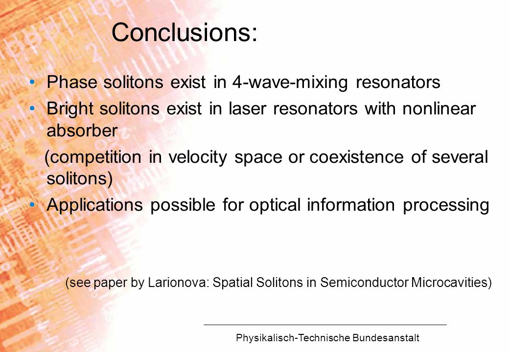 Physikalisch-Technische Bundesanstalt Conclusions: Phase solitons exist in 4-wave-mixing resonators Bright solitons exist in laser resonators with non