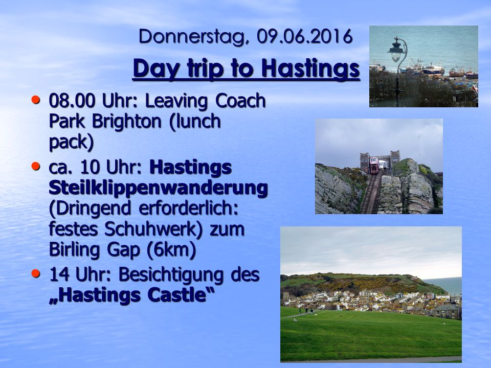 Donnerstag, 09.06.2016 Day trip to Hastings 08.00 Uhr: Leaving Coach Park Brighton (lunch pack) 08.00 Uhr: Leaving Coach Park Brighton (lunch pack) ca.