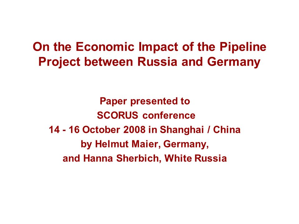 On the Economic Impact of the Pipeline Project between Russia and Germany Paper presented to SCORUS conference 14 - 16 October 2008 in Shanghai / Chin