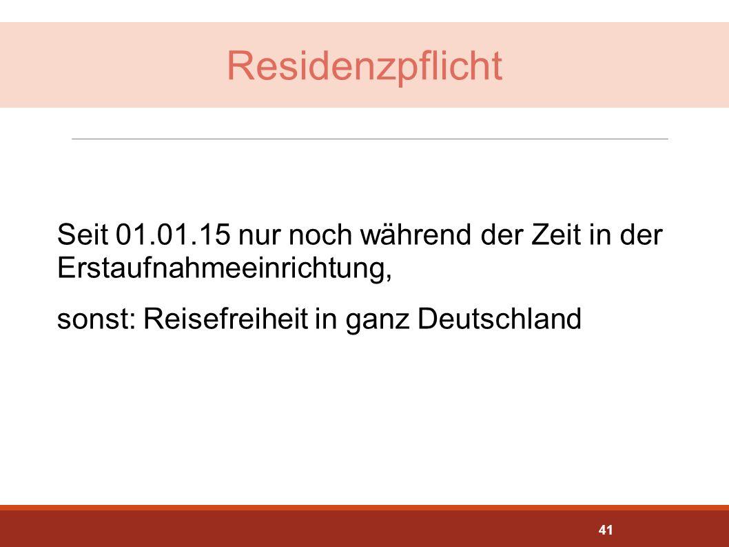 Residenzpflicht Seit 01.01.15 nur noch während der Zeit in der Erstaufnahmeeinrichtung, sonst: Reisefreiheit in ganz Deutschland 41
