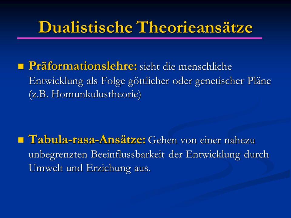 Dualistische Theorieansätze Präformationslehre: sieht die menschliche Entwicklung als Folge göttlicher oder genetischer Pläne (z.B. Homunkulustheorie)
