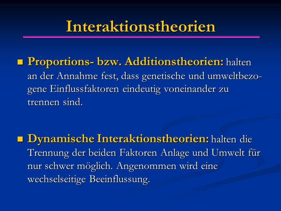 Interaktionstheorien Proportions- bzw. Additionstheorien: halten an der Annahme fest, dass genetische und umweltbezo- gene Einflussfaktoren eindeutig