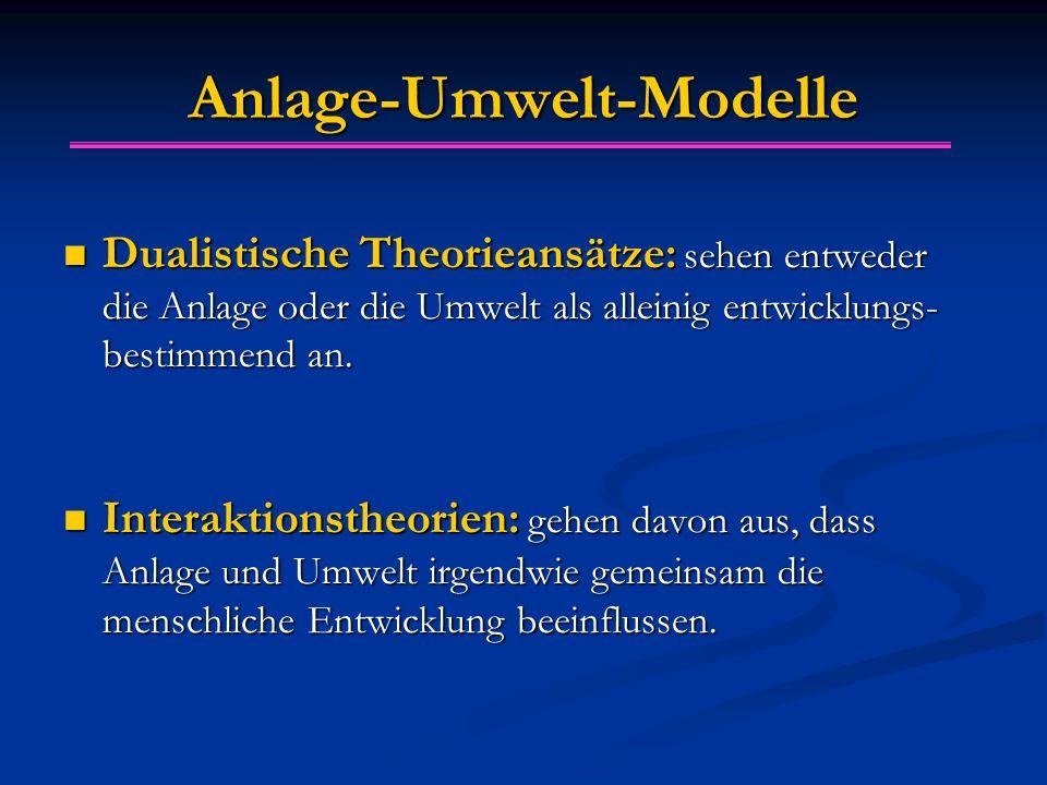 Anlage-Umwelt-Modelle Dualistische Theorieansätze: sehen entweder die Anlage oder die Umwelt als alleinig entwicklungs- bestimmend an. Dualistische Th