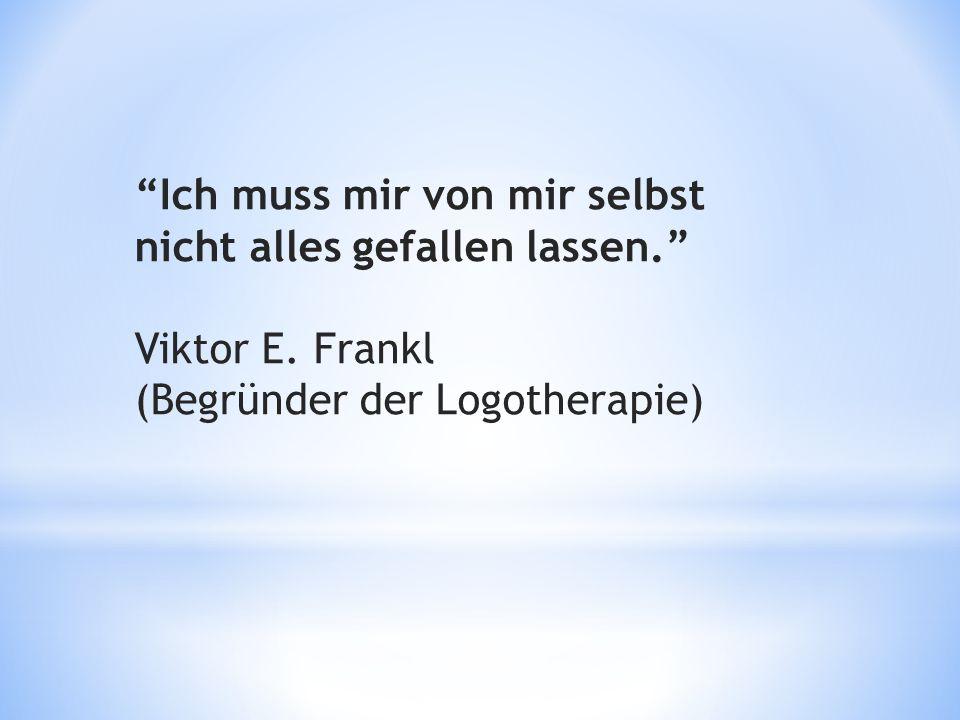 """""""Ich muss mir von mir selbst nicht alles gefallen lassen."""" Viktor E. Frankl (Begründer der Logotherapie)"""