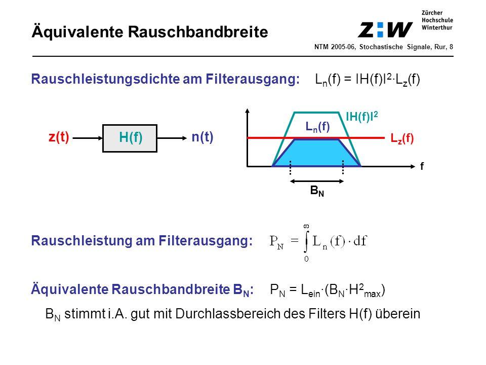 Äquivalente Rauschbandbreite NTM 2005-06, Stochastische Signale, Rur, 8 H(f) z(t) n(t) Rauschleistungsdichte am Filterausgang: L n (f) = IH(f)I 2 ∙L z