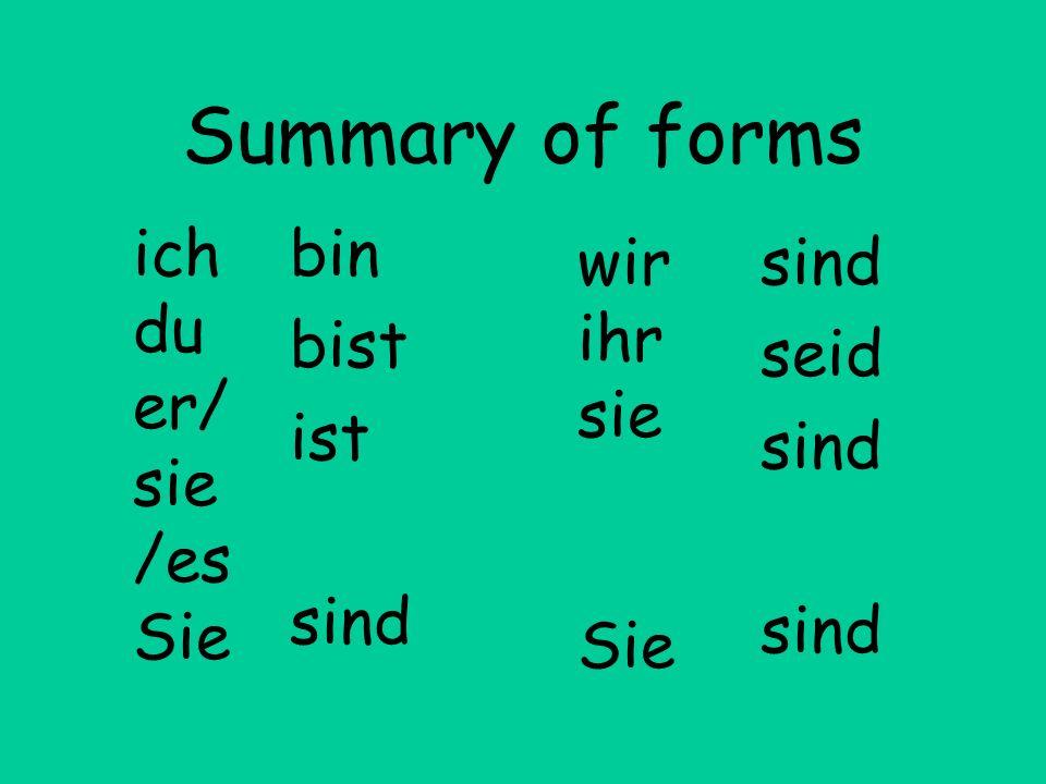 Summary of forms bin bist ist sind seid sind ich du er/ sie /es Sie wir ihr sie Sie