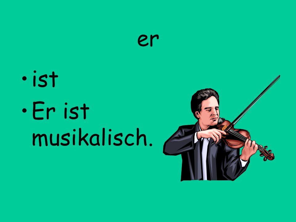 er ist Er ist musikalisch.