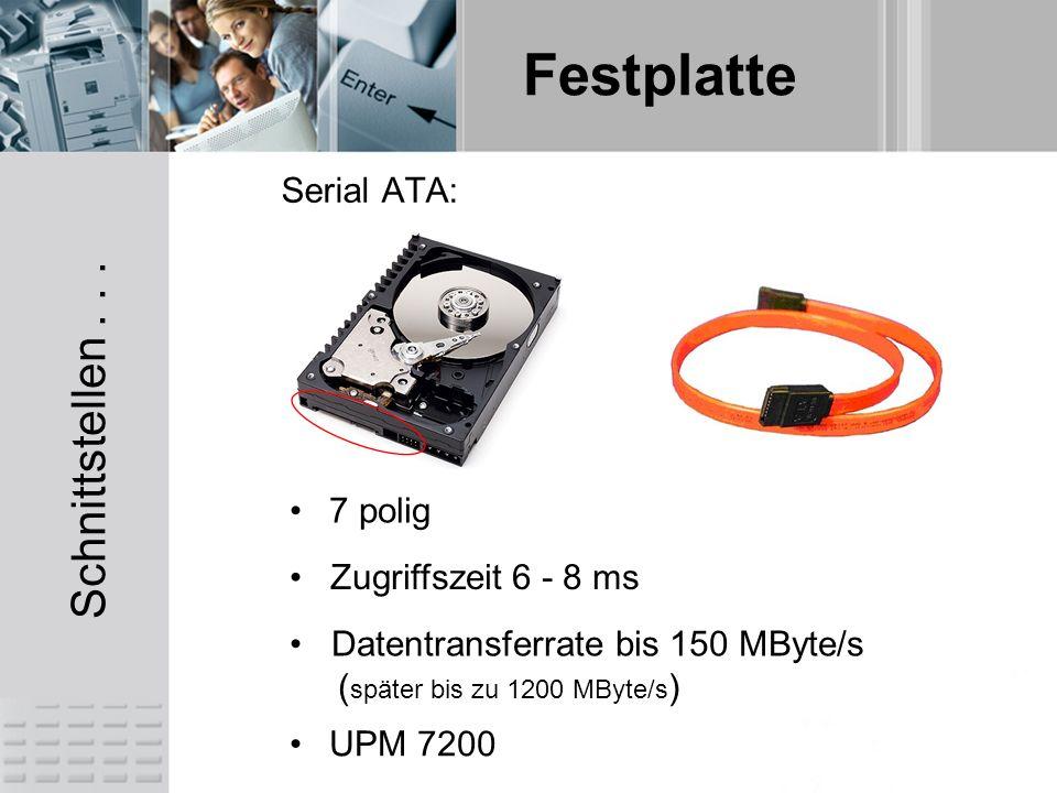 Festplatte Serial ATA: Datentransferrate bis 150 MByte/s ( später bis zu 1200 MByte/s ) 7 polig Zugriffszeit 6 - 8 ms UPM 7200 Schnittstellen...