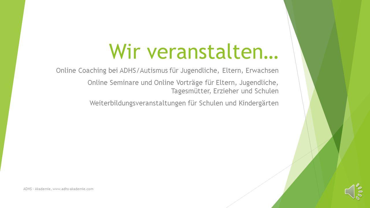 Wir veranstalten… Online Coaching bei ADHS/Autismus für Jugendliche, Eltern, Erwachsen Online Seminare und Online Vorträge für Eltern, Jugendliche, Tagesmütter, Erzieher und Schulen Weiterbildungsveranstaltungen für Schulen und Kindergärten ADHS - Akademie, www.adhs-akademie.com