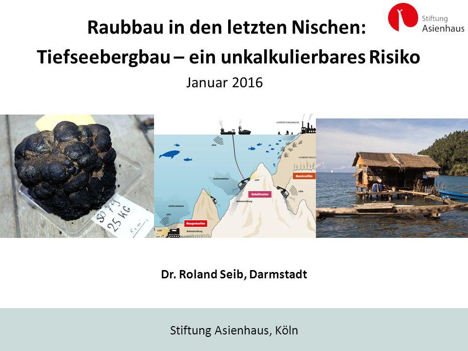Stiftung Asienhaus, Köln Raubbau in den letzten Nischen: Tiefseebergbau – ein unkalkulierbares Risiko Januar 2016 Dr. Roland Seib, Darmstadt