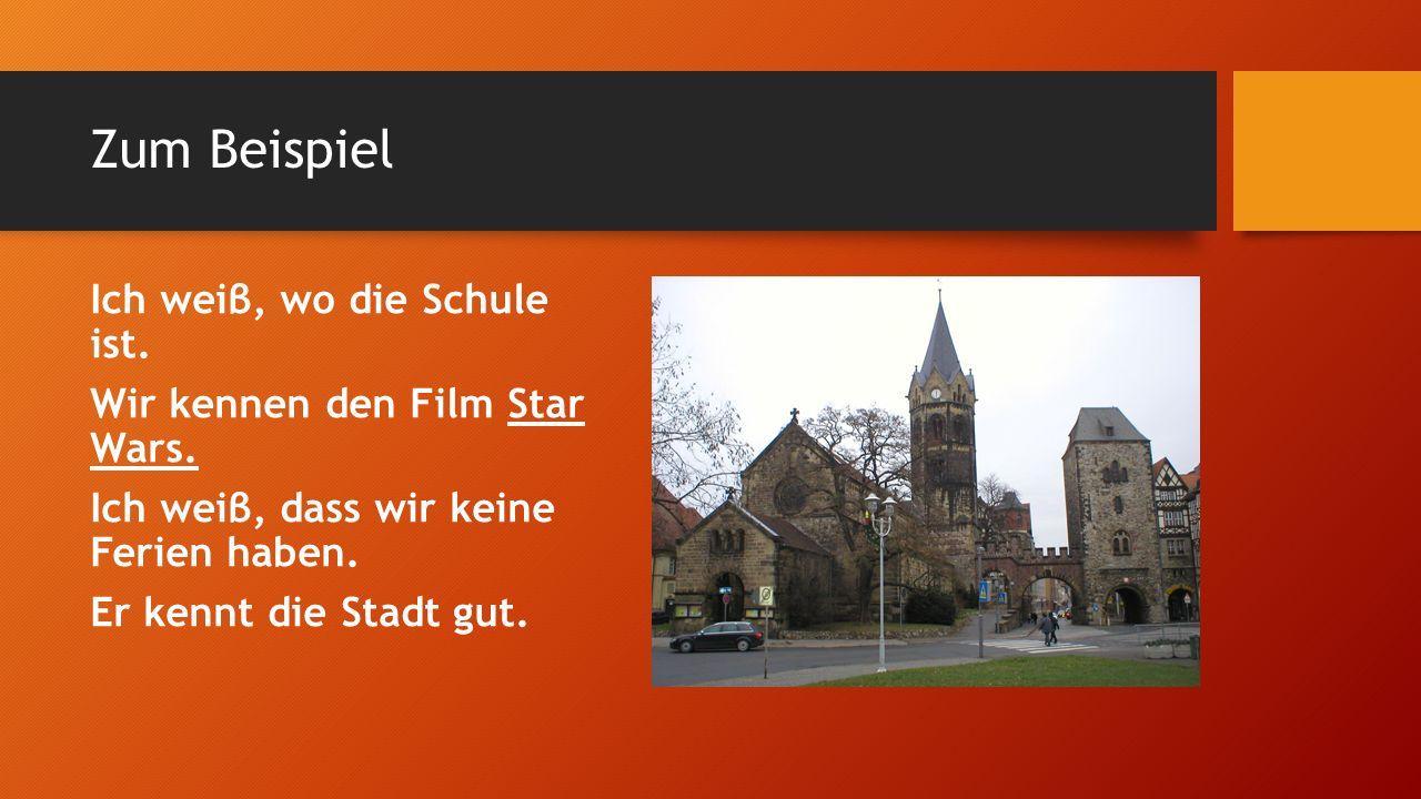Zum Beispiel Ich weiβ, wo die Schule ist. Wir kennen den Film Star Wars.