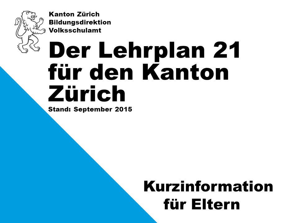 Kanton Zürich Bildungsdirektion Volksschulamt Stand: September 2015 Der Lehrplan 21 für den Kanton Zürich Kurzinformation für Eltern