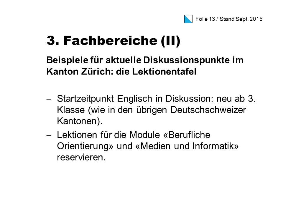 Folie 13 / Stand Sept. 2015 3. Fachbereiche (II) Beispiele für aktuelle Diskussionspunkte im Kanton Zürich: die Lektionentafel  Startzeitpunkt Englis