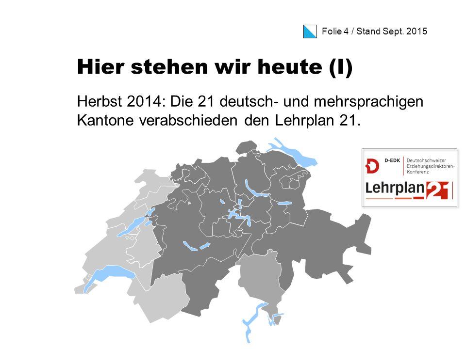 Folie 4 / Stand Sept. 2015 Hier stehen wir heute (I) Herbst 2014: Die 21 deutsch- und mehrsprachigen Kantone verabschieden den Lehrplan 21.