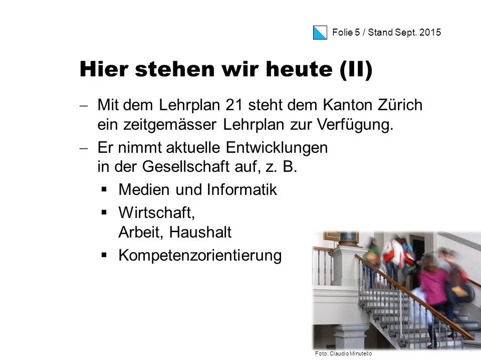 Folie 5 / Stand Sept. 2015 Hier stehen wir heute (II)  Mit dem Lehrplan 21 steht dem Kanton Zürich ein zeitgemässer Lehrplan zur Verfügung.  Er nimm