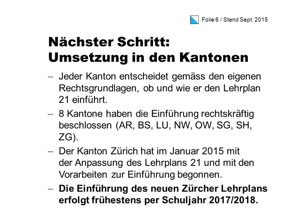 Folie 6 / Stand Sept. 2015 Nächster Schritt: Umsetzung in den Kantonen  Jeder Kanton entscheidet gemäss den eigenen Rechtsgrundlagen, ob und wie er d